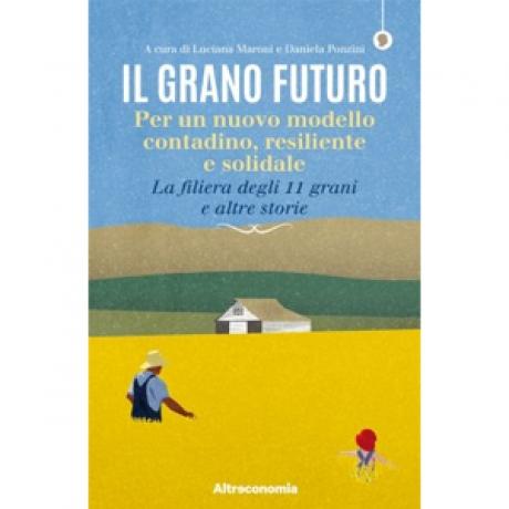 Il Grano Futuro. Per un nuovo modello contadino, resiliente e solidale. La filiera degli 11 grani e altre storie